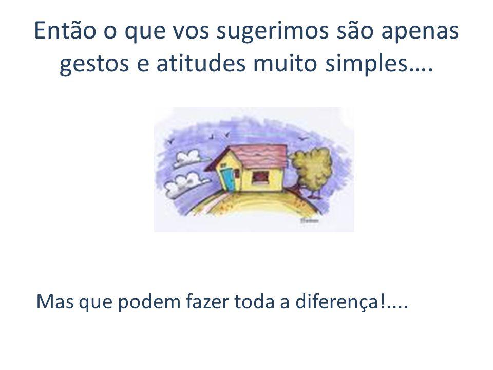 Então o que vos sugerimos são apenas gestos e atitudes muito simples…. Mas que podem fazer toda a diferença!....