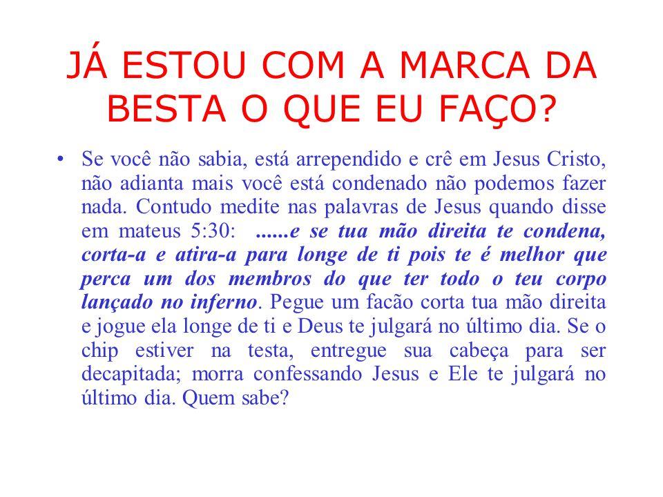 JÁ ESTOU COM A MARCA DA BESTA O QUE EU FAÇO? Se você não sabia, está arrependido e crê em Jesus Cristo, não adianta mais você está condenado não podem