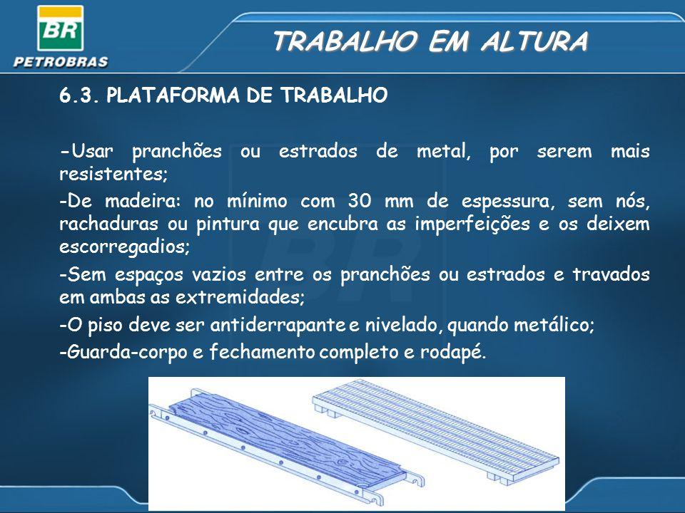 TRABALHO EM ALTURA 6.3. PLATAFORMA DE TRABALHO -Usar pranchões ou estrados de metal, por serem mais resistentes; -De madeira: no mínimo com 30 mm de e