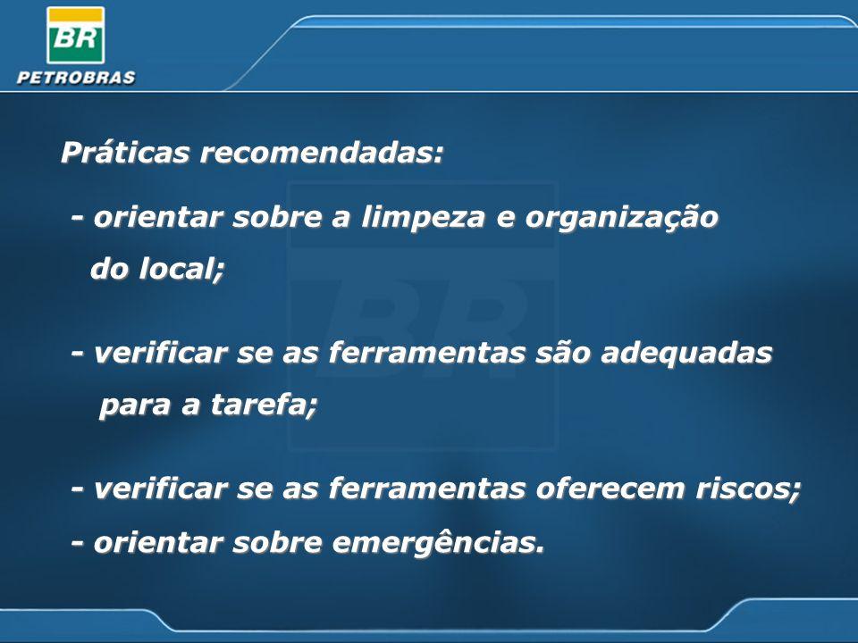 Práticas recomendadas: - orientar sobre a limpeza e organização - orientar sobre a limpeza e organização do local; do local; - verificar se as ferramentas são adequadas - verificar se as ferramentas são adequadas para a tarefa; para a tarefa; - verificar se as ferramentas oferecem riscos; - verificar se as ferramentas oferecem riscos; - orientar sobre emergências.