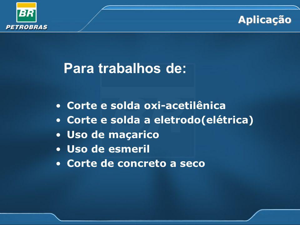 Aplicação Corte e solda oxi-acetilênica Corte e solda a eletrodo(elétrica) Uso de maçarico Uso de esmeril Corte de concreto a seco Para trabalhos de: