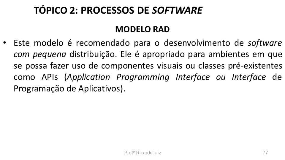 TÓPICO 2: PROCESSOS DE SOFTWARE MODELO RAD Este modelo é recomendado para o desenvolvimento de software com pequena distribuição. Ele é apropriado par
