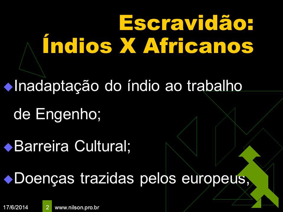 17/6/2014 2 Escravidão: Índios X Africanos Inadaptação do índio ao trabalho de Engenho; Barreira Cultural; Doenças trazidas pelos europeus; www.nilson