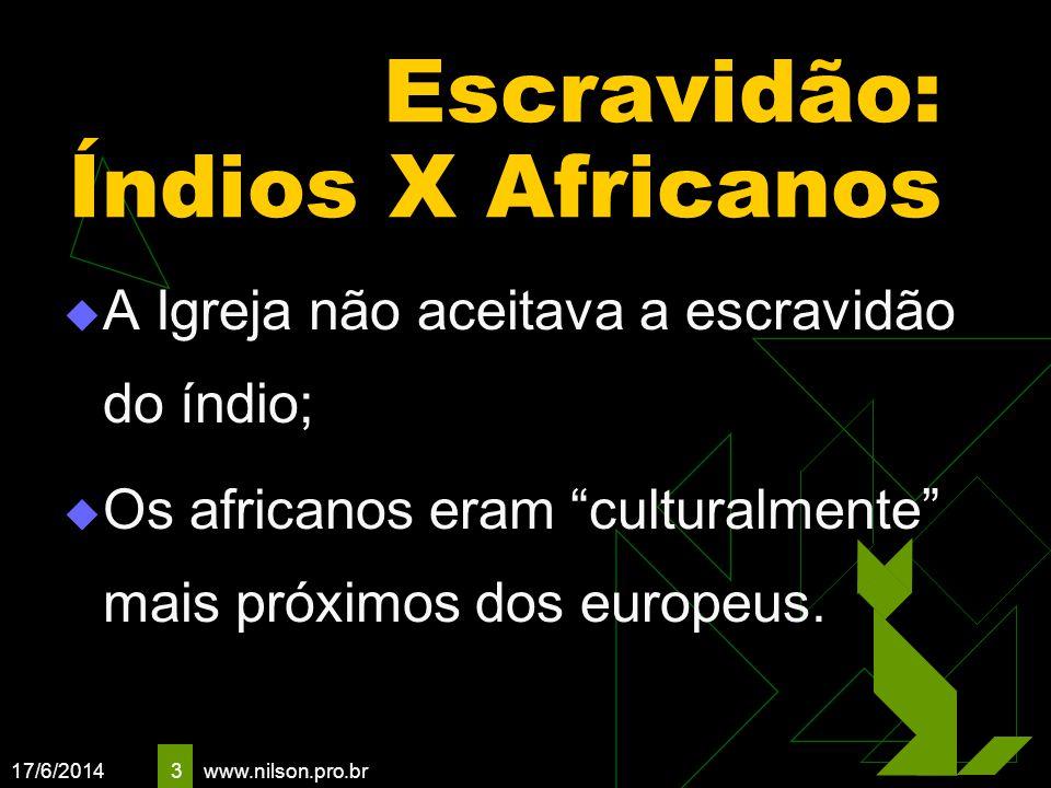17/6/2014 3 Escravidão: Índios X Africanos A Igreja não aceitava a escravidão do índio; Os africanos eram culturalmente mais próximos dos europeus. ww