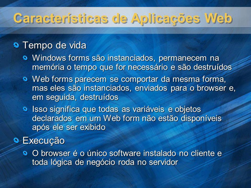 Características de Aplicações Web Tempo de vida Windows forms são instanciados, permanecem na memória o tempo que for necessário e são destruídos Web