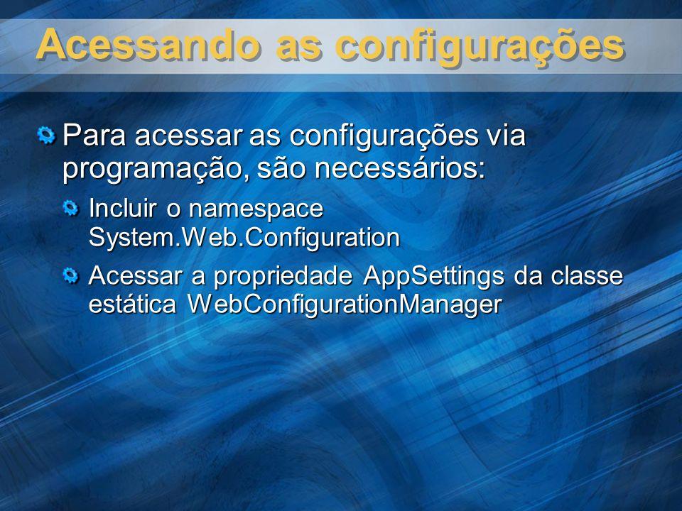 Acessando as configurações Para acessar as configurações via programação, são necessários: Incluir o namespace System.Web.Configuration Acessar a prop