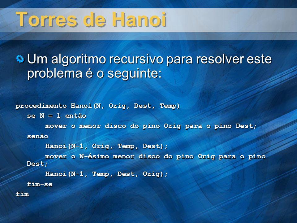 Torres de Hanoi Um algoritmo recursivo para resolver este problema é o seguinte: procedimento Hanoi(N, Orig, Dest, Temp) se N = 1 então mover o menor