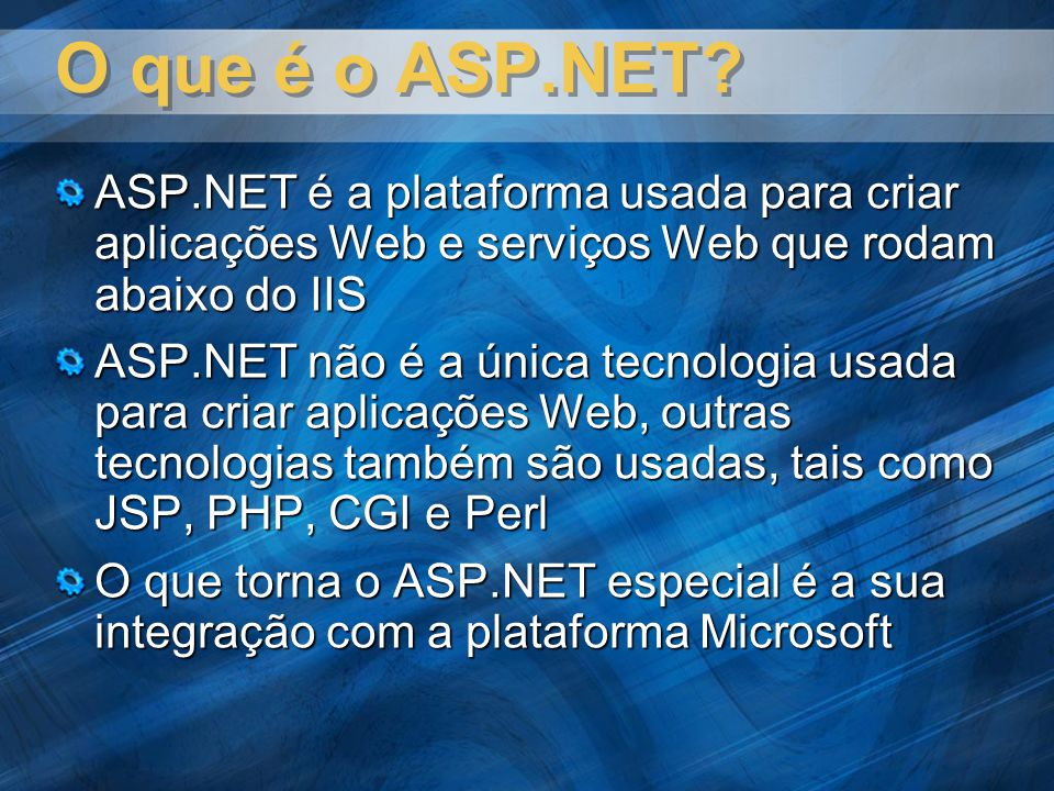 O que é o ASP.NET? ASP.NET é a plataforma usada para criar aplicações Web e serviços Web que rodam abaixo do IIS ASP.NET não é a única tecnologia usad