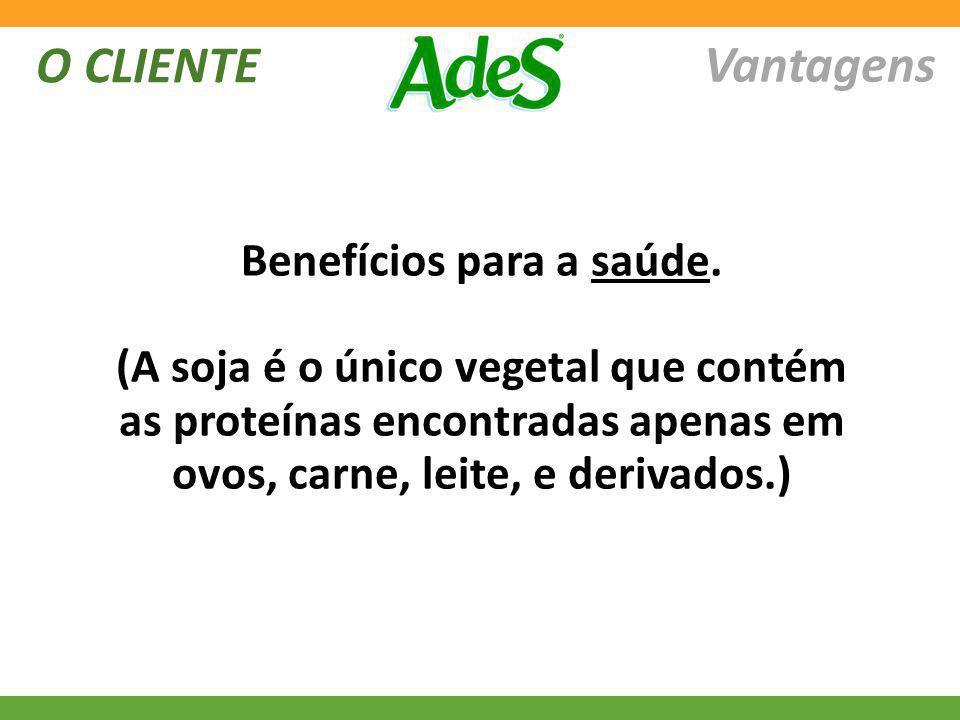 O CLIENTE Vantagens Benefícios para a saúde. (A soja é o único vegetal que contém as proteínas encontradas apenas em ovos, carne, leite, e derivados.)