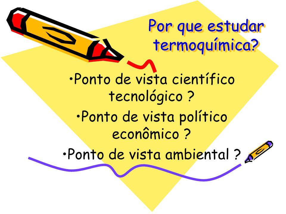 Por que estudar termoquímica? Ponto de vista científico tecnológico ? Ponto de vista político econômico ? Ponto de vista ambiental ?