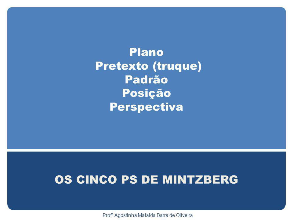 Plano Pretexto (truque) Padrão Posição Perspectiva OS CINCO PS DE MINTZBERG Profª Agostinha Mafalda Barra de Oliveira