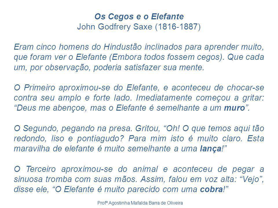 Os Cegos e o Elefante John Godfrery Saxe (1816-1887) Eram cinco homens do Hindustão inclinados para aprender muito, que foram ver o Elefante (Embora t