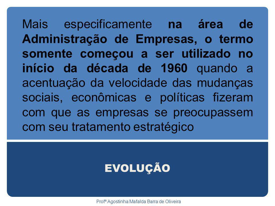 EVOLUÇÃO Profª Agostinha Mafalda Barra de Oliveira Mais especificamente na área de Administração de Empresas, o termo somente começou a ser utilizado no início da década de 1960 quando a acentuação da velocidade das mudanças sociais, econômicas e políticas fizeram com que as empresas se preocupassem com seu tratamento estratégico