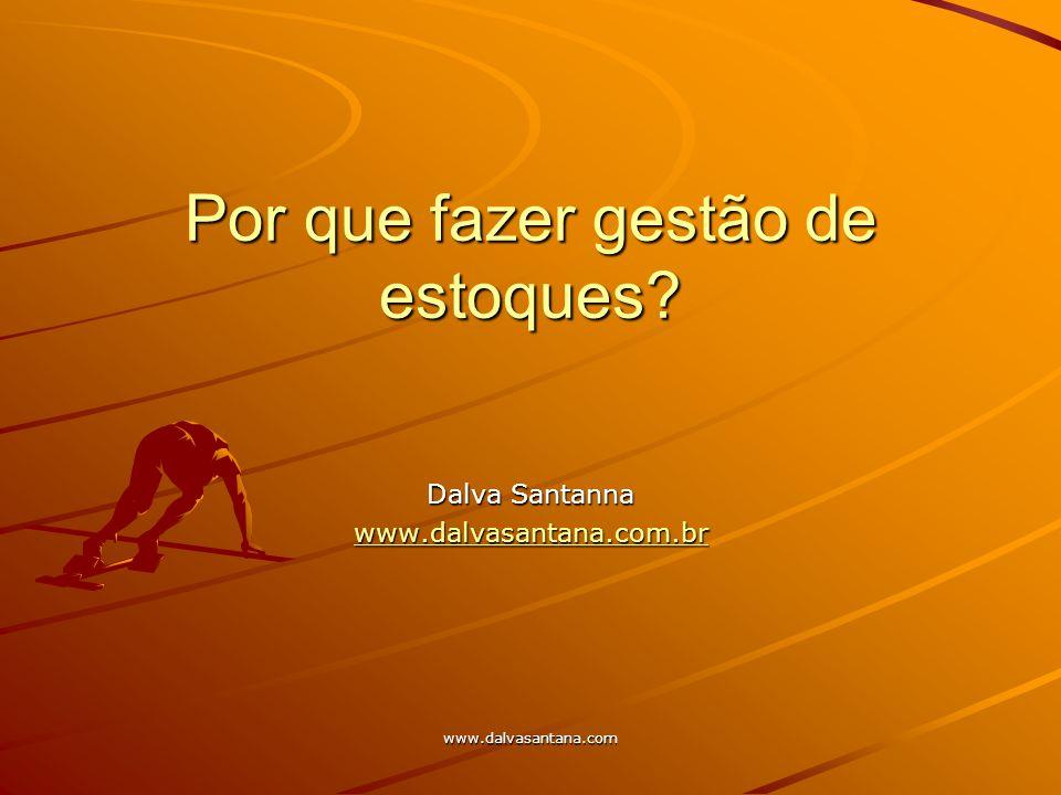 www.dalvasantana.com Por que fazer gestão de estoques? Dalva Santanna www.dalvasantana.com.br