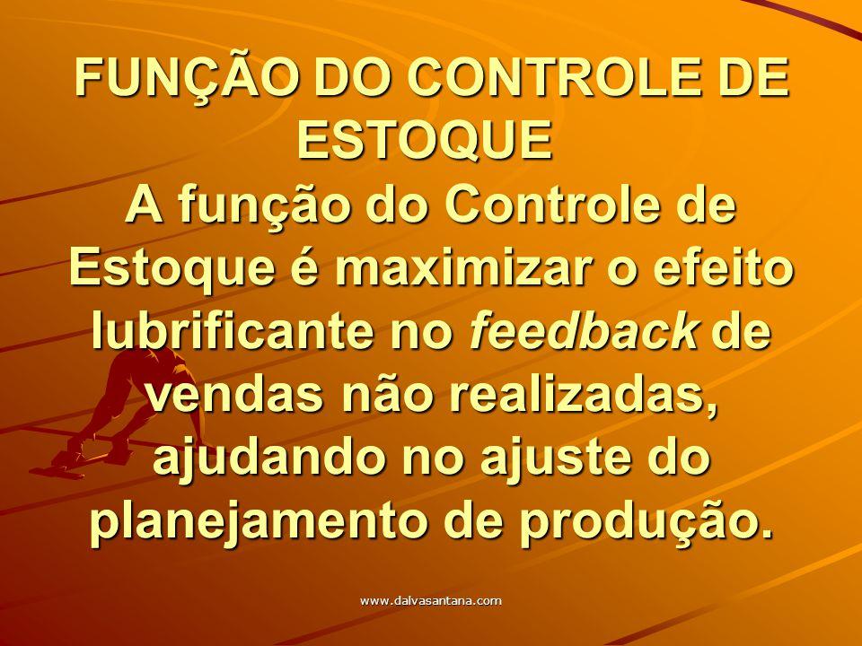 www.dalvasantana.com FUNÇÃO DO CONTROLE DE ESTOQUE A função do Controle de Estoque é maximizar o efeito lubrificante no feedback de vendas não realiza