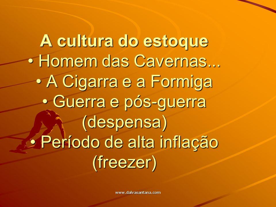 www.dalvasantana.com A cultura do estoque Homem das Cavernas... A Cigarra e a Formiga Guerra e pós-guerra (despensa) Período de alta inflação (freezer