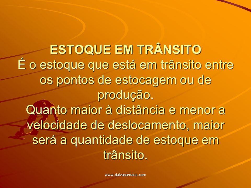 www.dalvasantana.com ESTOQUE EM TRÂNSITO É o estoque que está em trânsito entre os pontos de estocagem ou de produção. Quanto maior à distância e meno