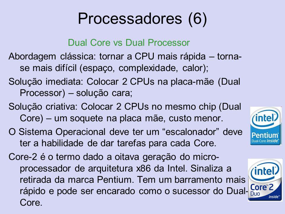 Processadores (6) Dual Core vs Dual Processor Abordagem clássica: tornar a CPU mais rápida – torna- se mais difícil (espaço, complexidade, calor); Sol