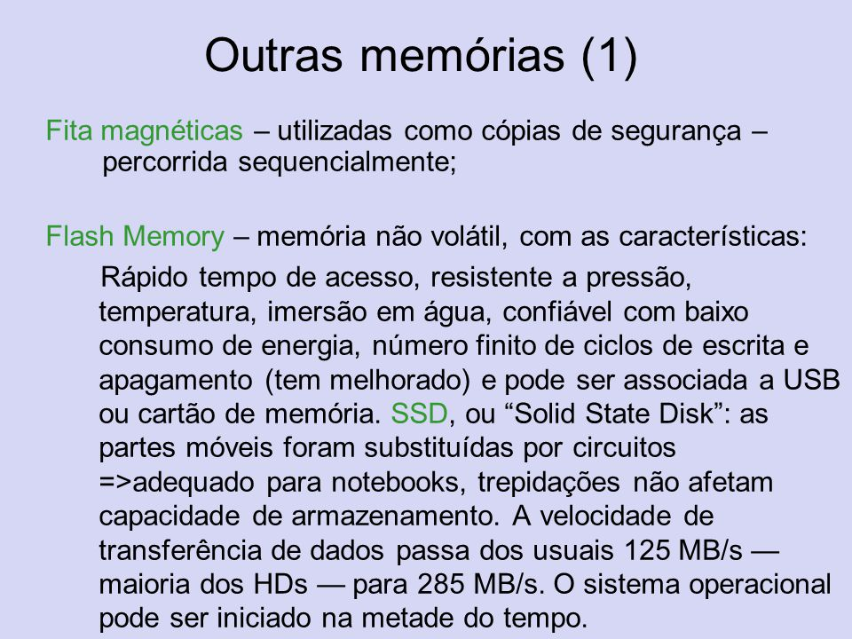 Outras memórias (1) Fita magnéticas – utilizadas como cópias de segurança – percorrida sequencialmente; Flash Memory – memória não volátil, com as car