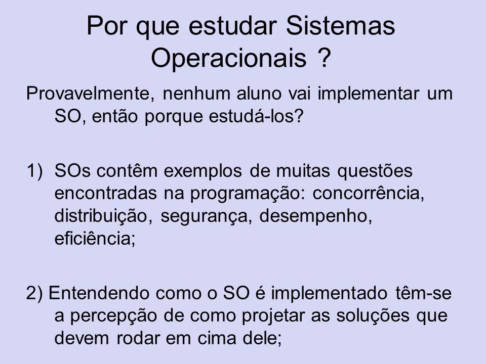 Por que estudar Sistemas Operacionais ? Provavelmente, nenhum aluno vai implementar um SO, então porque estudá-los? 1)SOs contêm exemplos de muitas qu