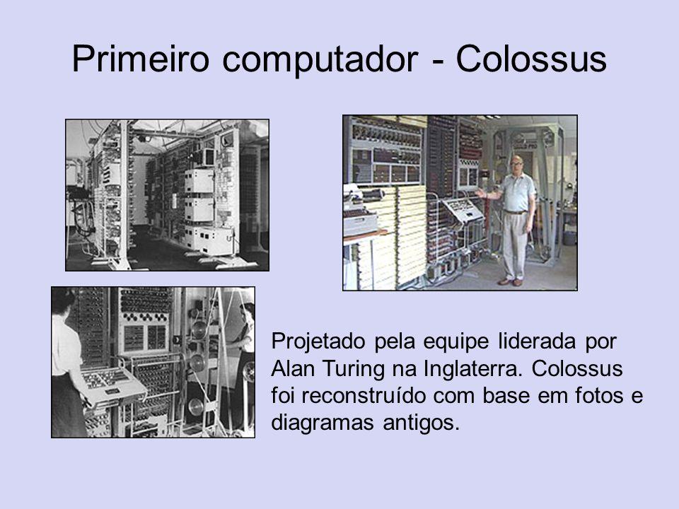 Primeiro computador - Colossus Projetado pela equipe liderada por Alan Turing na Inglaterra. Colossus foi reconstruído com base em fotos e diagramas a