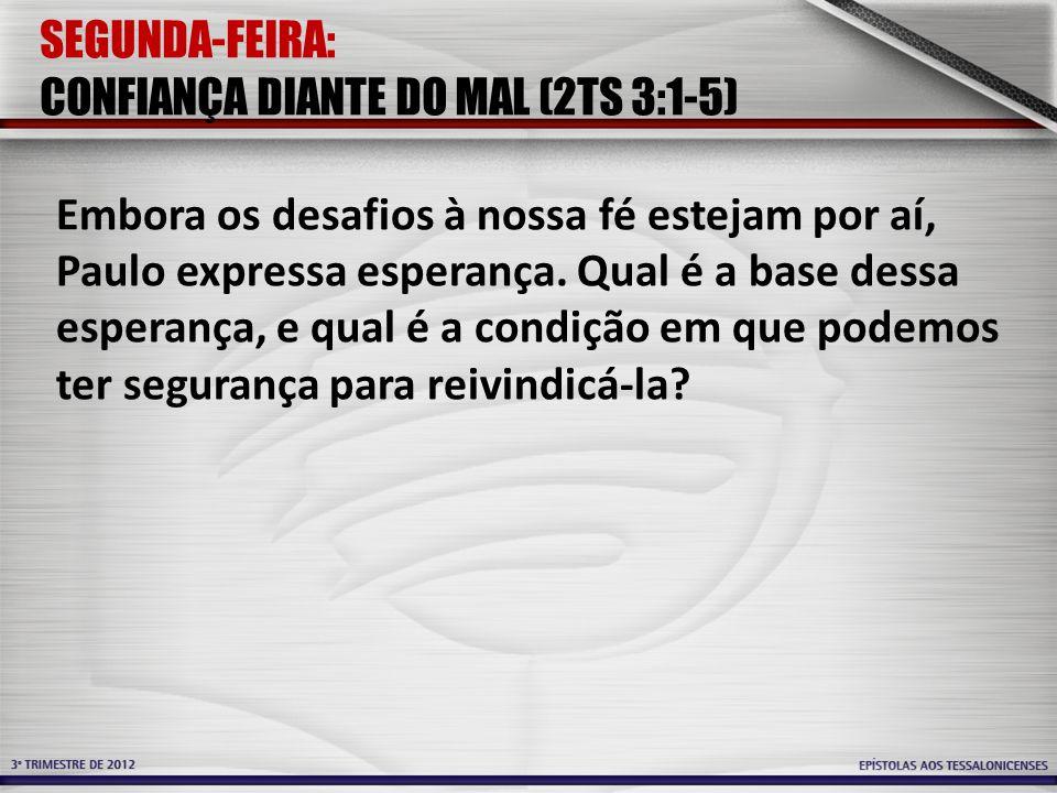 SEGUNDA-FEIRA: CONFIANÇA DIANTE DO MAL (2TS 3:1-5) Embora os desafios à nossa fé estejam por aí, Paulo expressa esperança. Qual é a base dessa esperan