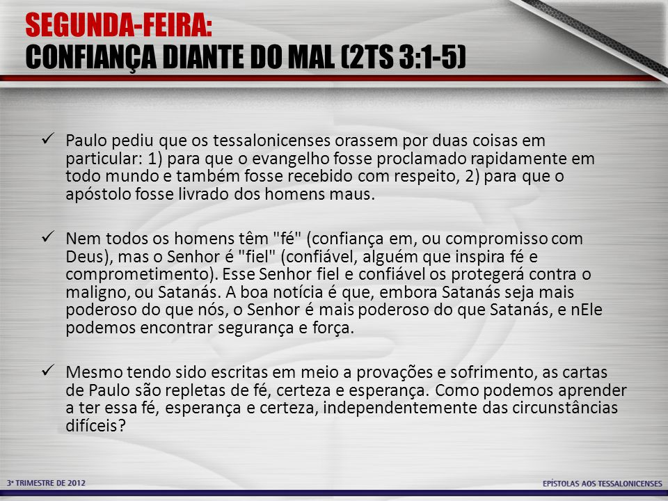 SEGUNDA-FEIRA: CONFIANÇA DIANTE DO MAL (2TS 3:1-5) Paulo pediu que os tessalonicenses orassem por duas coisas em particular: 1) para que o evangelho f