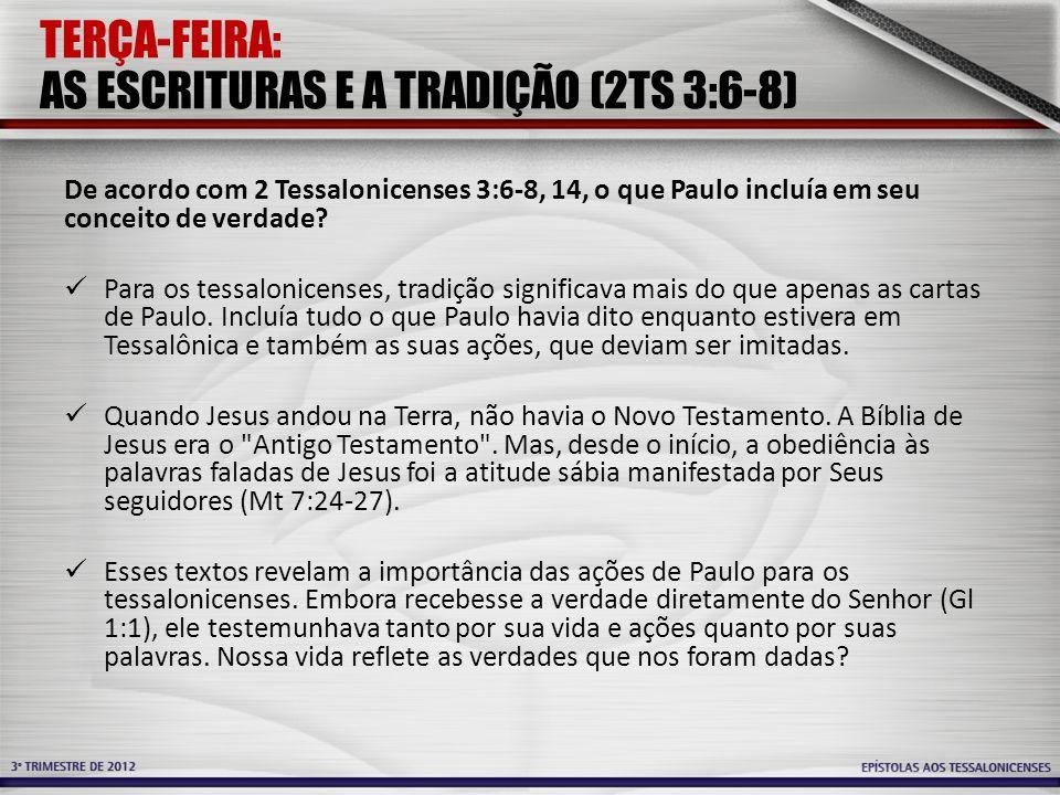 TERÇA-FEIRA: AS ESCRITURAS E A TRADIÇÃO (2TS 3:6-8) De acordo com 2 Tessalonicenses 3:6-8, 14, o que Paulo incluía em seu conceito de verdade? Para os