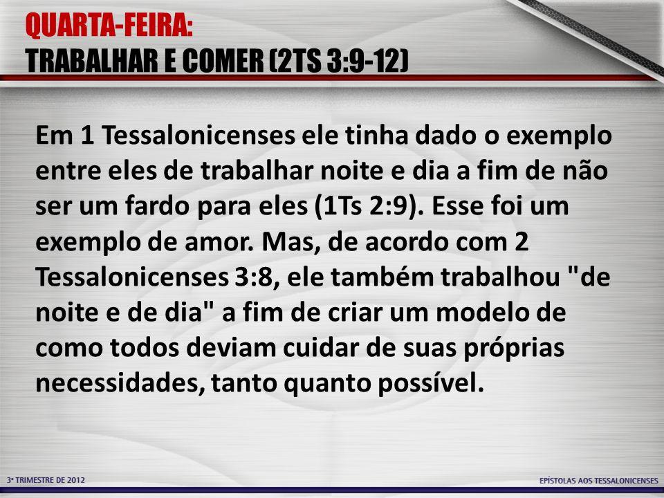 QUARTA-FEIRA: TRABALHAR E COMER (2TS 3:9-12) Em 1 Tessalonicenses ele tinha dado o exemplo entre eles de trabalhar noite e dia a fim de não ser um far