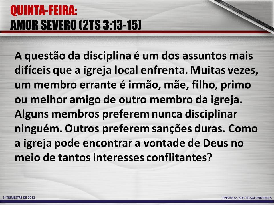 QUINTA-FEIRA: AMOR SEVERO (2TS 3:13-15) A questão da disciplina é um dos assuntos mais difíceis que a igreja local enfrenta. Muitas vezes, um membro e