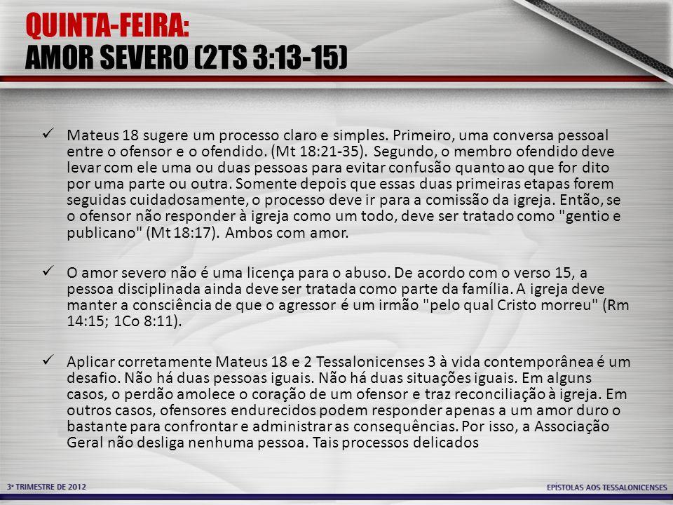 QUINTA-FEIRA: AMOR SEVERO (2TS 3:13-15) Mateus 18 sugere um processo claro e simples. Primeiro, uma conversa pessoal entre o ofensor e o ofendido. (Mt