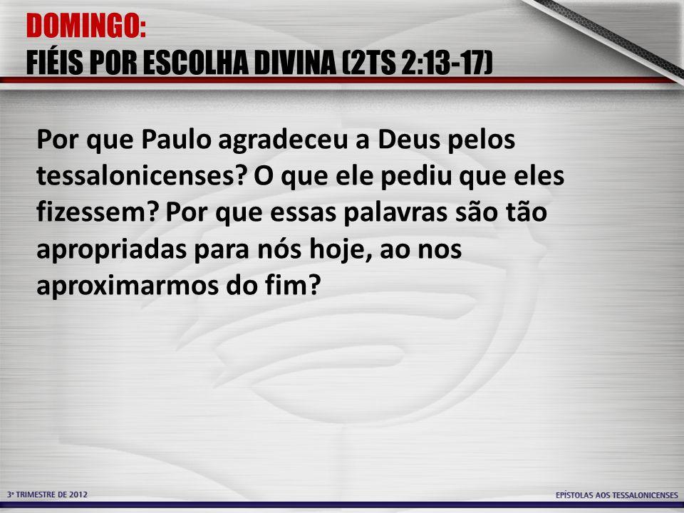 DOMINGO: FIÉIS POR ESCOLHA DIVINA (2TS 2:13-17) Por que Paulo agradeceu a Deus pelos tessalonicenses? O que ele pediu que eles fizessem? Por que essas