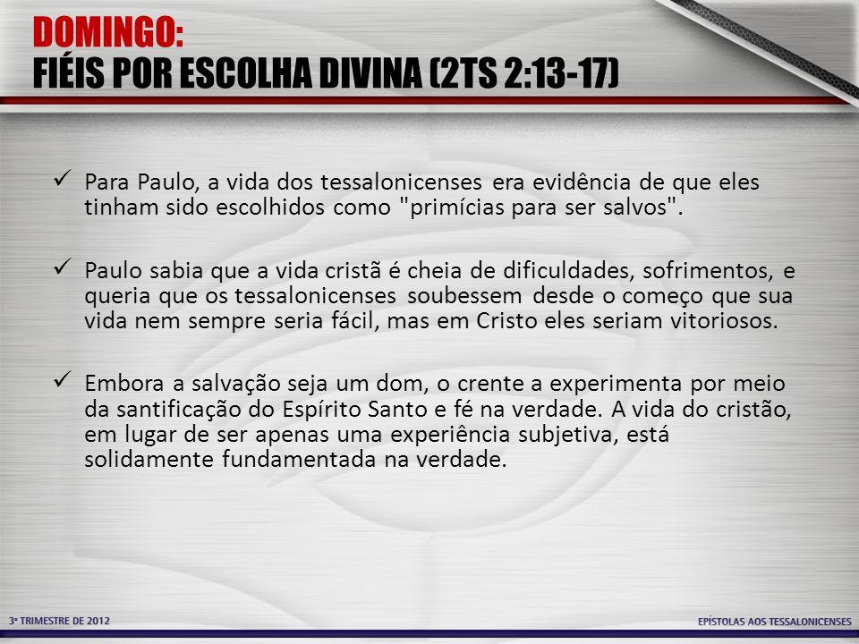DOMINGO: FIÉIS POR ESCOLHA DIVINA (2TS 2:13-17) Para Paulo, a vida dos tessalonicenses era evidência de que eles tinham sido escolhidos como