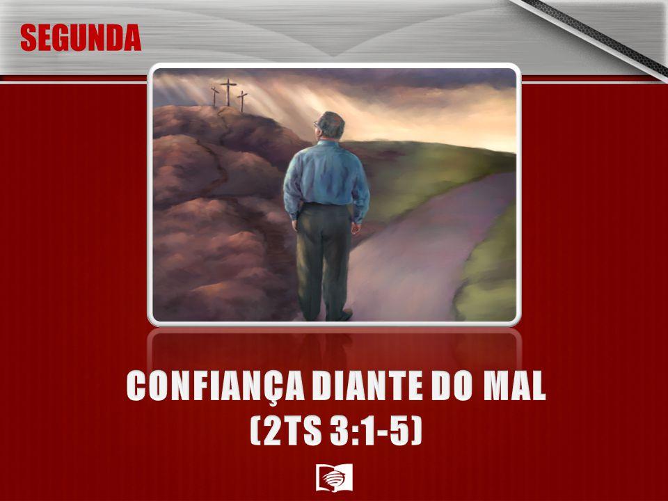 SEGUNDA-FEIRA: CONFIANÇA DIANTE DO MAL (2TS 3:1-5) Embora os desafios à nossa fé estejam por aí, Paulo expressa esperança.