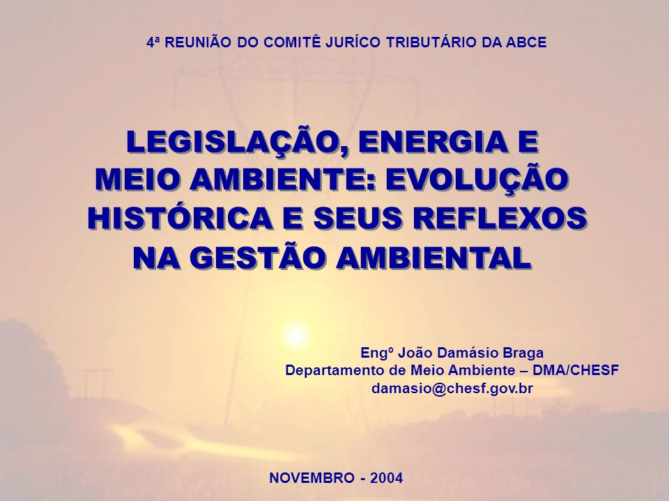 NOVEMBRO - 2004 LEGISLAÇÃO, ENERGIA E MEIO AMBIENTE: EVOLUÇÃO HISTÓRICA E SEUS REFLEXOS NA GESTÃO AMBIENTAL LEGISLAÇÃO, ENERGIA E MEIO AMBIENTE: EVOLUÇÃO HISTÓRICA E SEUS REFLEXOS NA GESTÃO AMBIENTAL Engº João Damásio Braga Departamento de Meio Ambiente – DMA/CHESF damasio@chesf.gov.br 4ª REUNIÃO DO COMITÊ JURÍCO TRIBUTÁRIO DA ABCE
