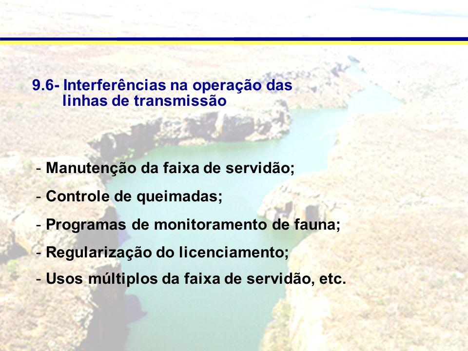9.6- Interferências na operação das linhas de transmissão - Manutenção da faixa de servidão; - Controle de queimadas; - Programas de monitoramento de fauna; - Regularização do licenciamento; - Usos múltiplos da faixa de servidão, etc.