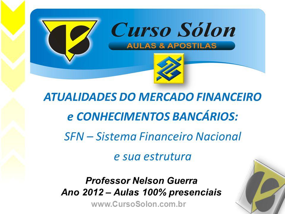 www.CursoSolon.com.br Professor Nelson Guerra Ano 2012 – Aulas 100% presenciais ATUALIDADES DO MERCADO FINANCEIRO e CONHECIMENTOS BANCÁRIOS: SFN – Sis