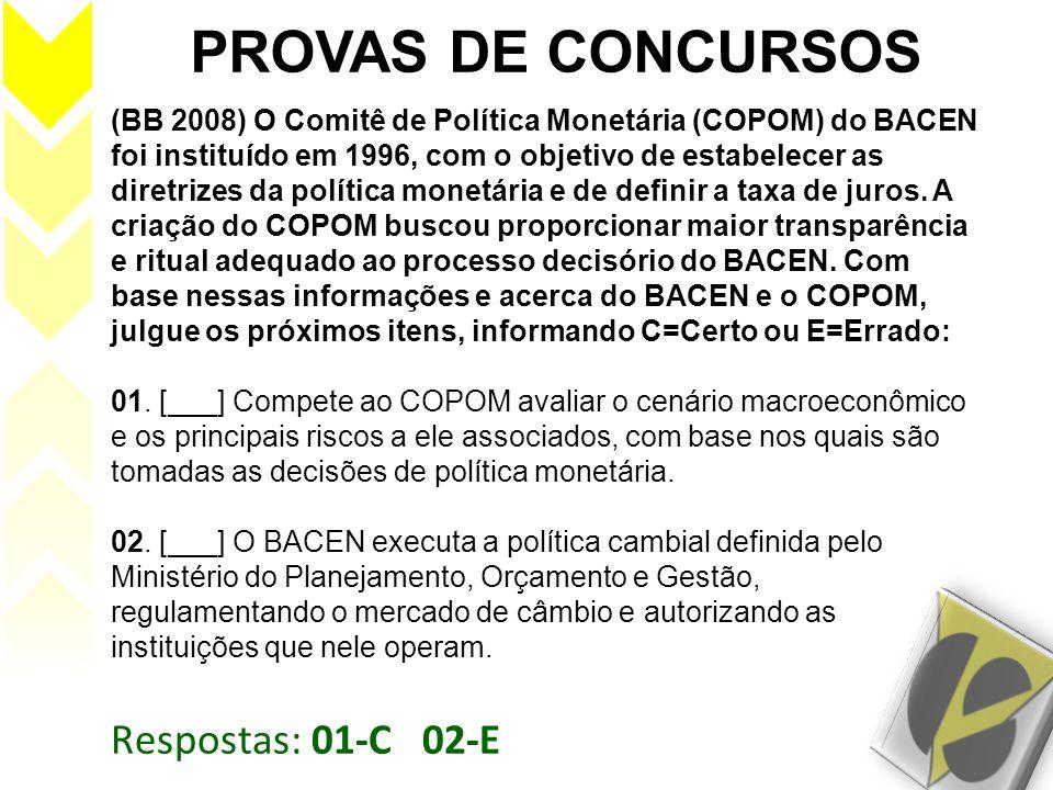 Respostas: 01-C 02-E PROVAS DE CONCURSOS (BB 2008) O Comitê de Política Monetária (COPOM) do BACEN foi instituído em 1996, com o objetivo de estabelec