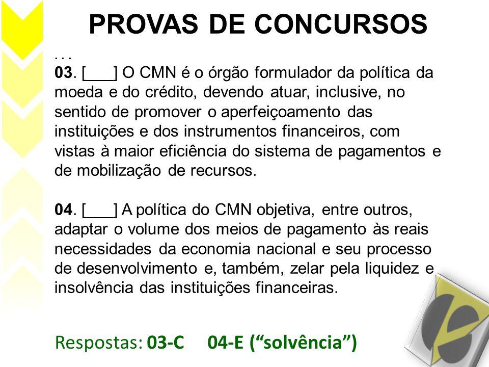 Respostas: 03-C 04-E (solvência) PROVAS DE CONCURSOS... 03. [___] O CMN é o órgão formulador da política da moeda e do crédito, devendo atuar, inclusi