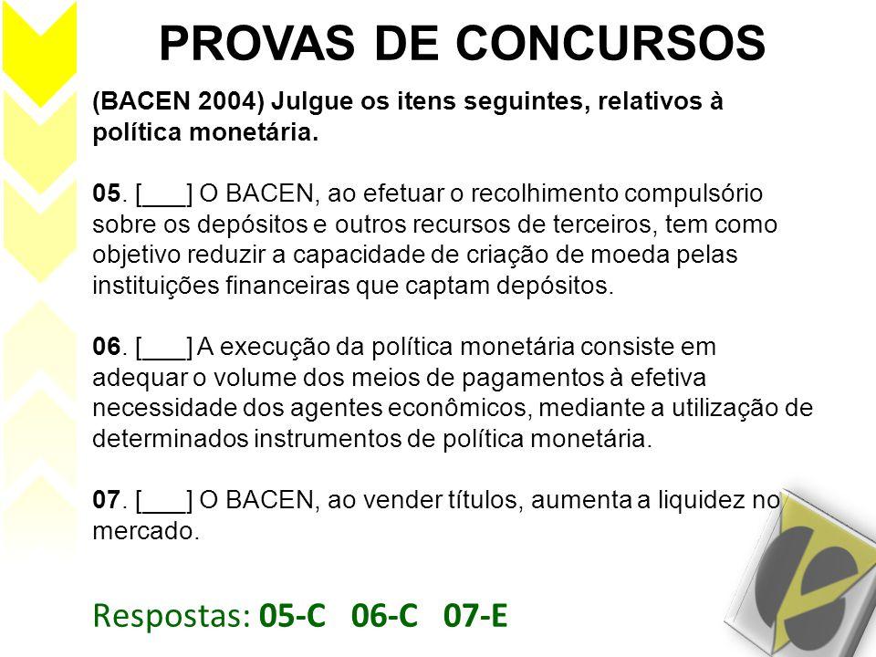 Respostas: 05-C 06-C 07-E PROVAS DE CONCURSOS (BACEN 2004) Julgue os itens seguintes, relativos à política monetária. 05. [___] O BACEN, ao efetuar o