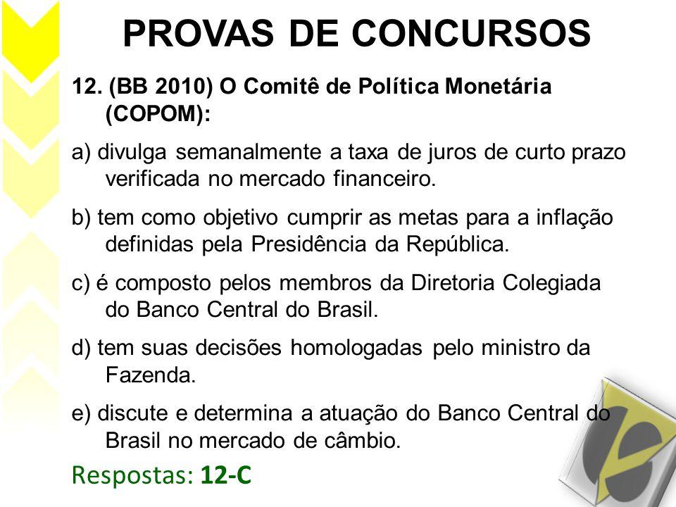 Respostas: 12-C PROVAS DE CONCURSOS 12. (BB 2010) O Comitê de Política Monetária (COPOM): a) divulga semanalmente a taxa de juros de curto prazo verif