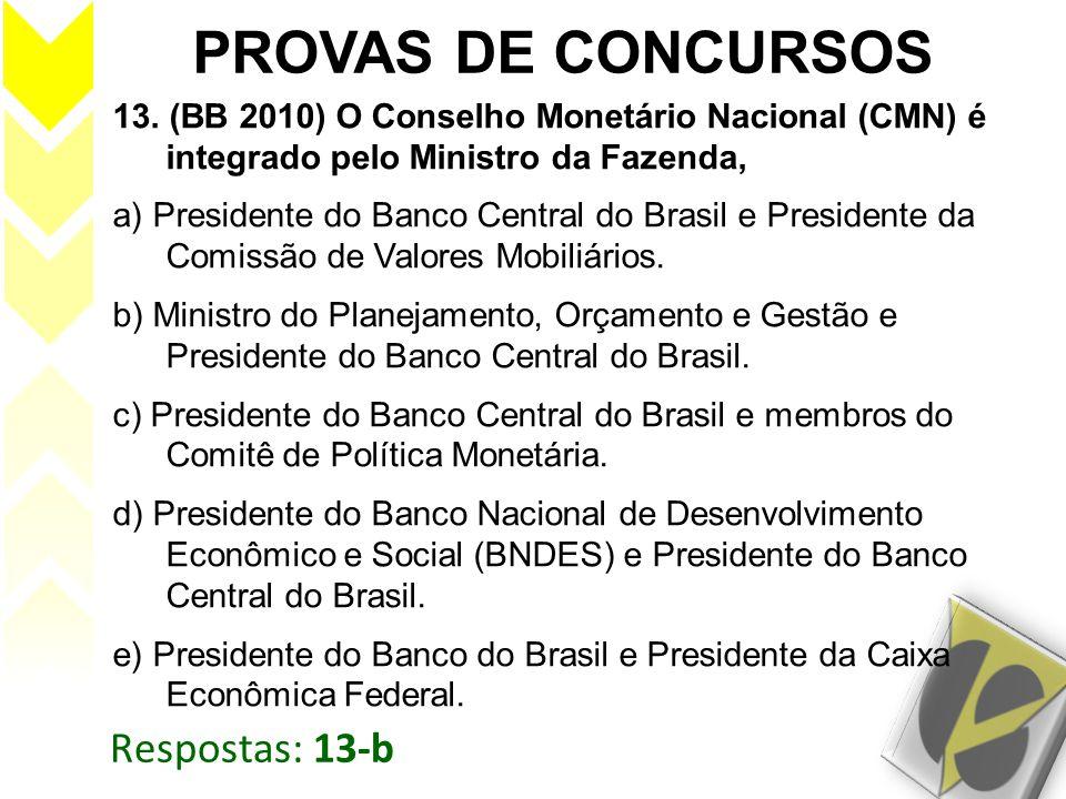 Respostas: 13-b PROVAS DE CONCURSOS 13. (BB 2010) O Conselho Monetário Nacional (CMN) é integrado pelo Ministro da Fazenda, a) Presidente do Banco Cen