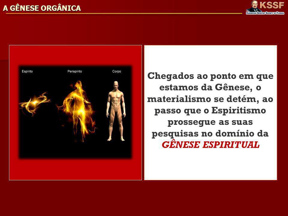 A GÊNESE ORGÂNICA Chegados ao ponto em que estamos da Gênese, o materialismo se detém, ao passo que o Espiritismo prossegue as suas pesquisas no domínio da GÊNESE ESPIRITUAL