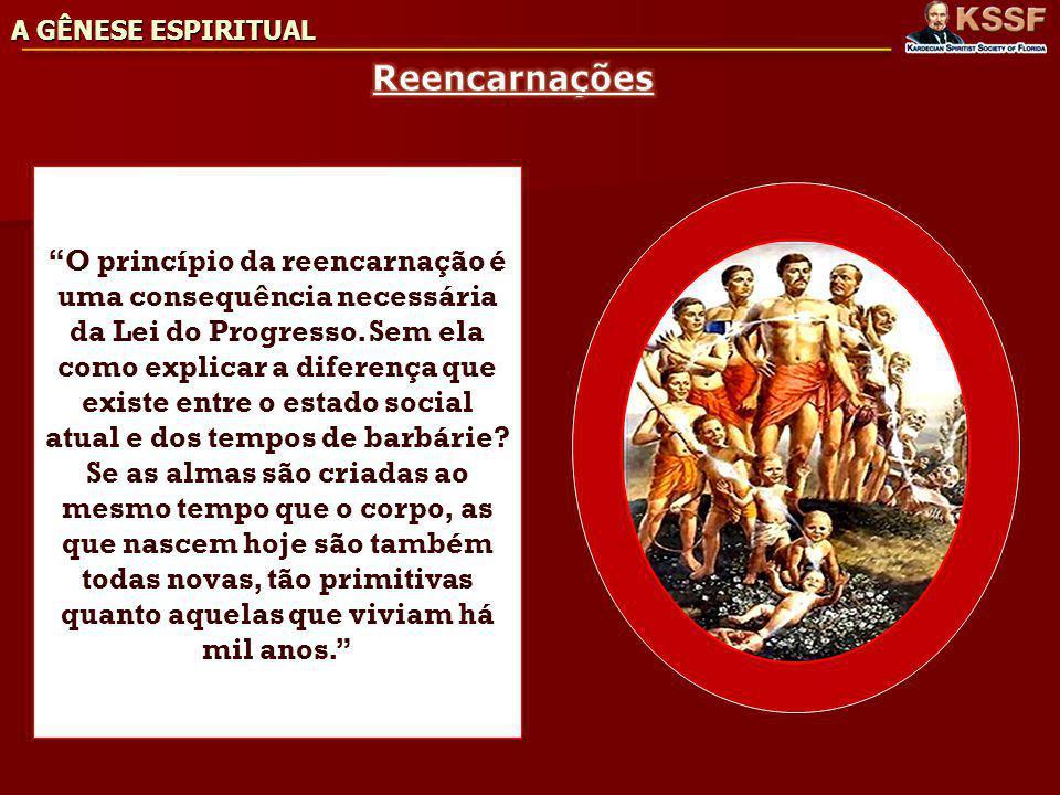 A GÊNESE ESPIRITUAL O princípio da reencarnação é uma consequência necessária da Lei do Progresso.