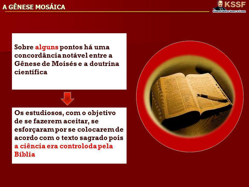 A GÊNESE MOSÁICA Sobre alguns pontos há uma concordância notável entre a Gênese de Moisés e a doutrina científica Os estudiosos, com o objetivo de se fazerem aceitar, se esforçaram por se colocarem de acordo com o texto sagrado pois a ciência era controloda pela Bíblia