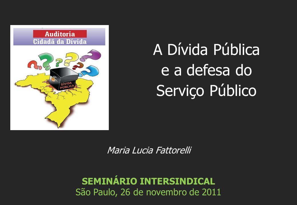 Maria Lucia Fattorelli SEMINÁRIO INTERSINDICAL São Paulo, 26 de novembro de 2011 A Dívida Pública e a defesa do Serviço Público