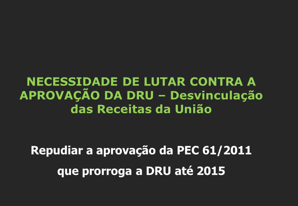 NECESSIDADE DE LUTAR CONTRA A APROVAÇÃO DA DRU – Desvinculação das Receitas da União Repudiar a aprovação da PEC 61/2011 que prorroga a DRU até 2015