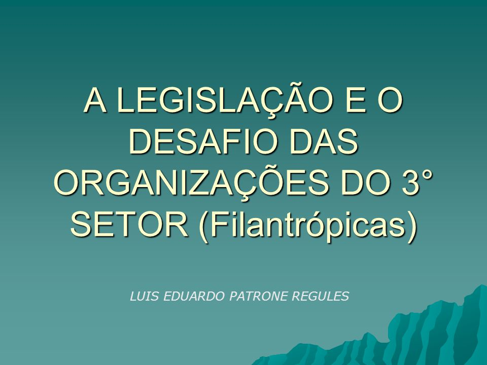 A LEGISLAÇÃO E O DESAFIO DAS ORGANIZAÇÕES DO 3° SETOR (Filantrópicas) LUIS EDUARDO PATRONE REGULES
