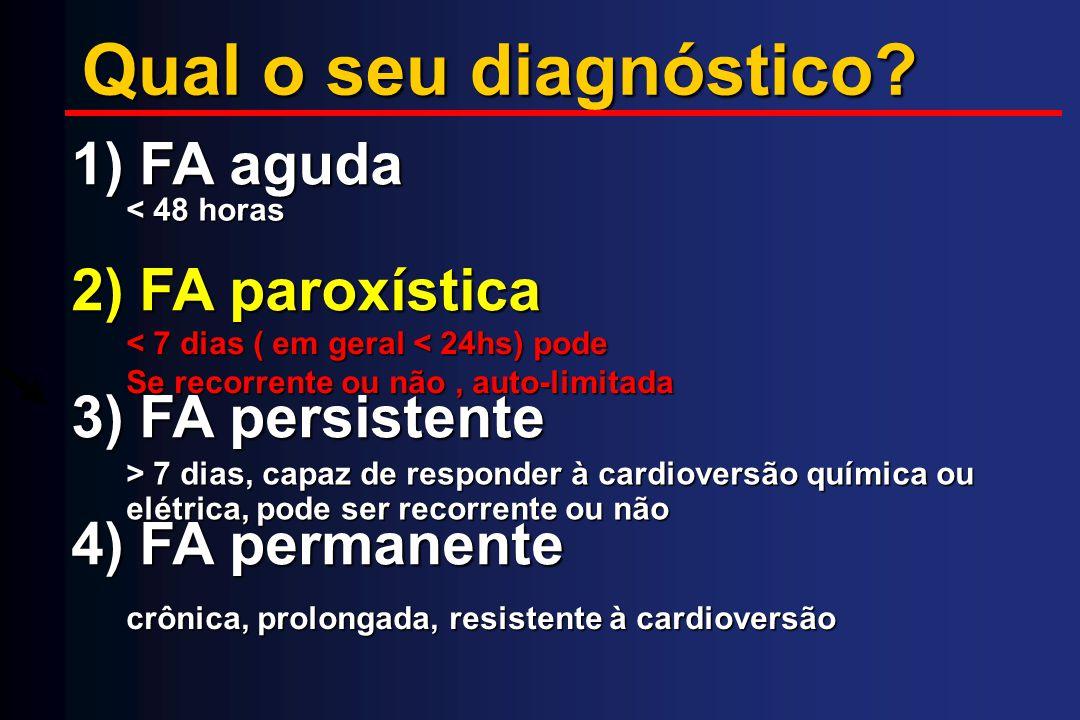 Qual o seu diagnóstico? 1) FA aguda 2) FA paroxística 3) FA persistente 4) FA permanente crônica, prolongada, resistente à cardioversão < 48 horas < 7