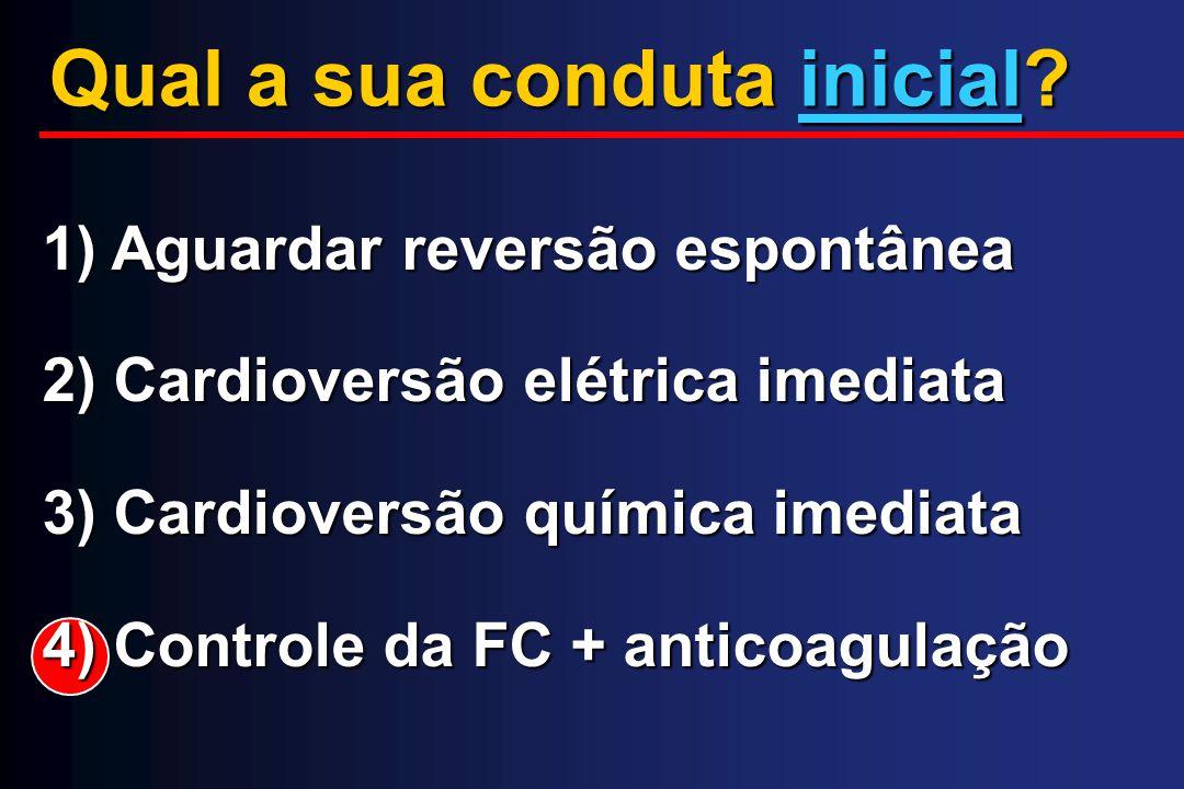Qual a sua conduta inicial? 1) Aguardar reversão espontânea 2) Cardioversão elétrica imediata 3) Cardioversão química imediata 4) Controle da FC + ant